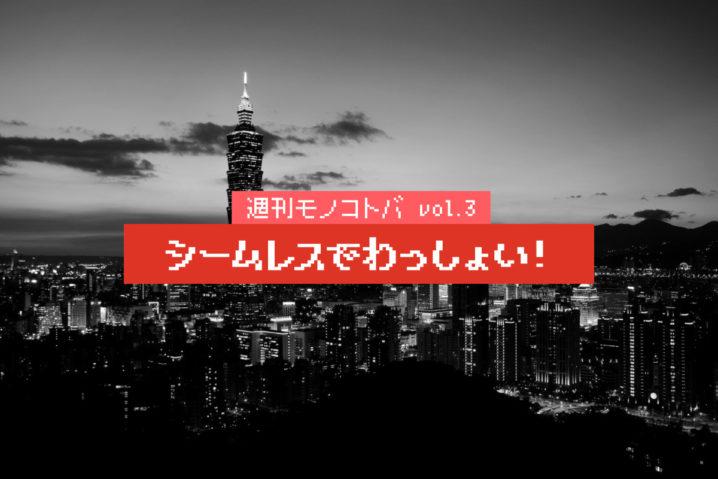 シームレスでわっしょい!|週刊モノコトバ Vol.3