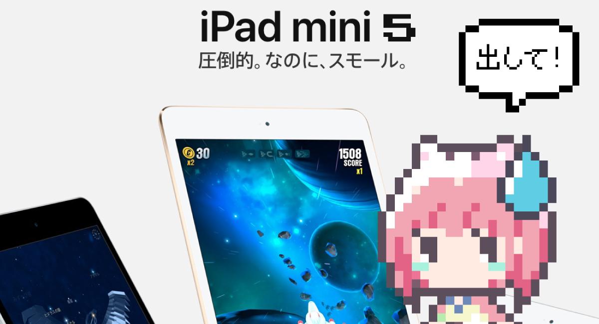新型『iPad』も良いけど、やっぱ『iPad mini 5』を出して!