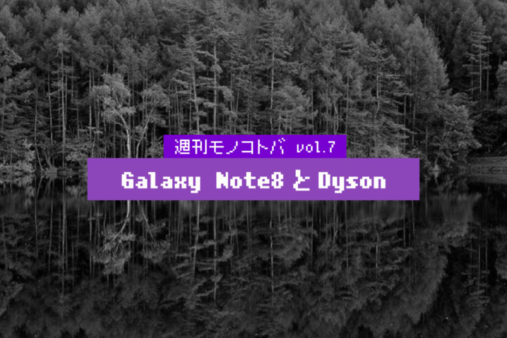 Galaxy Note8とDyson|週刊モノコトバ Vol.7