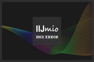 """『IIJmio』で""""DNSエラー""""が出る問題についての考察"""