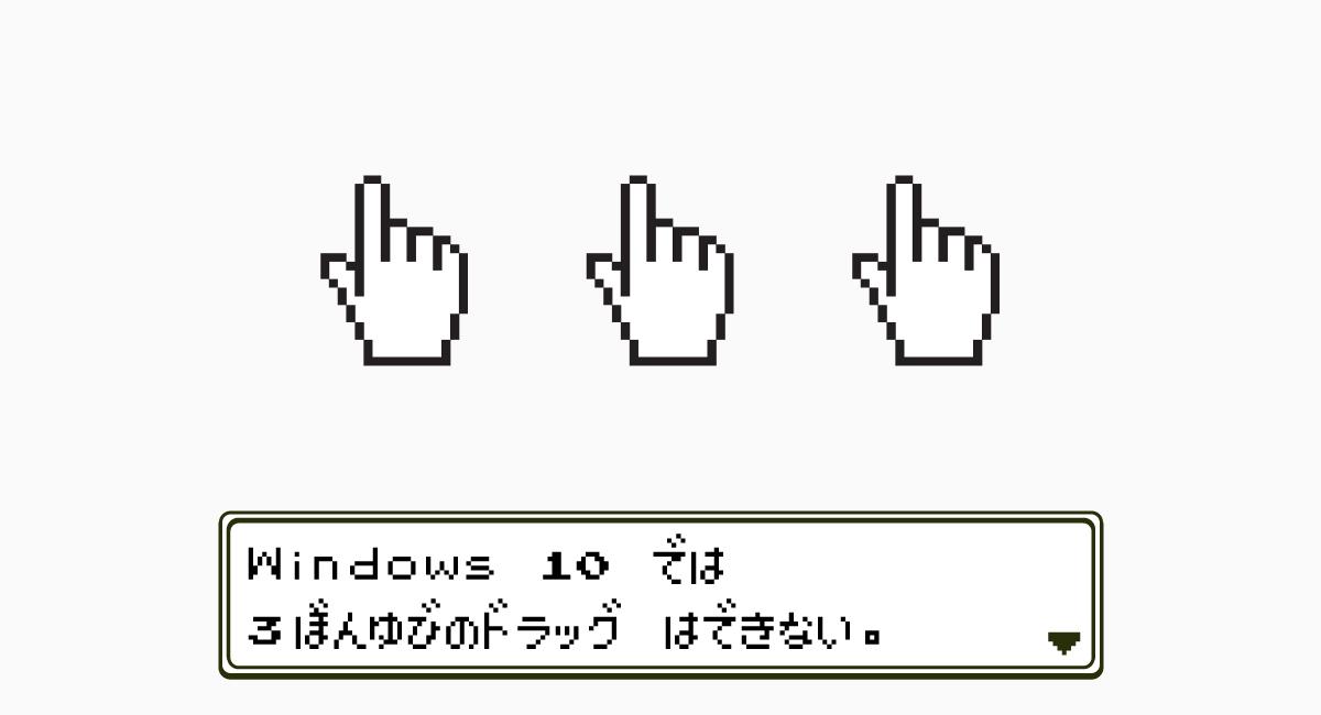 理由1.Windows 10は『3本指のドラッグ』ができない