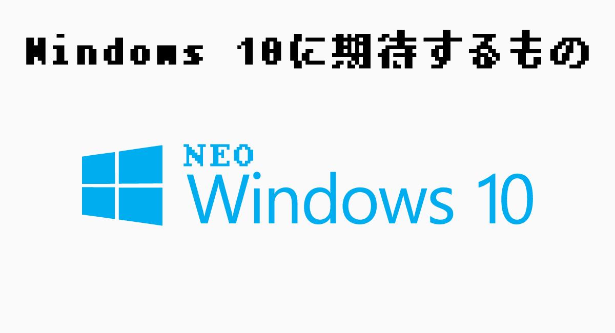 これからの『Windows 10』に期待したいもの