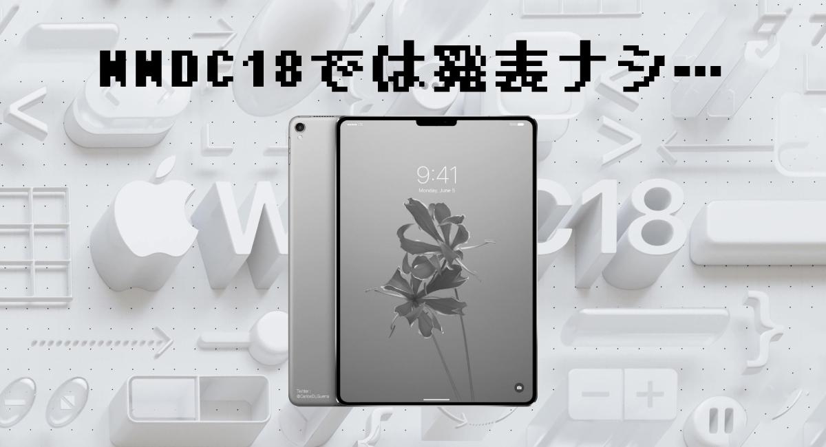 WWDC18で発表ナシだった『iPad Pro X』