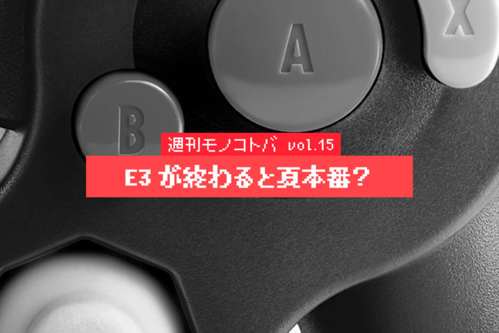E3が終わると夏本番?|週刊モノコトバ Vol.15