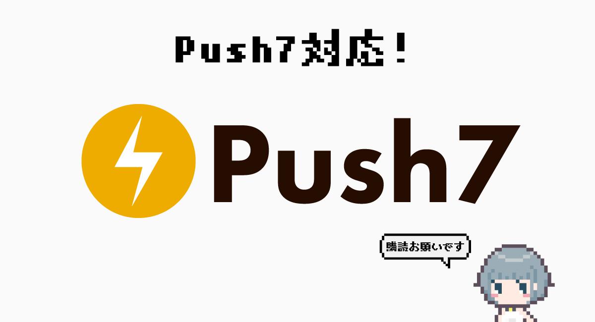 プッシュ通知サービス『Push7』にも対応したよ!