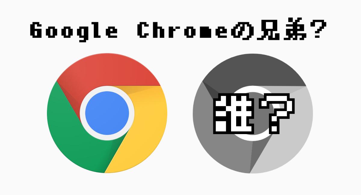 Google Chromeには兄弟がいる?
