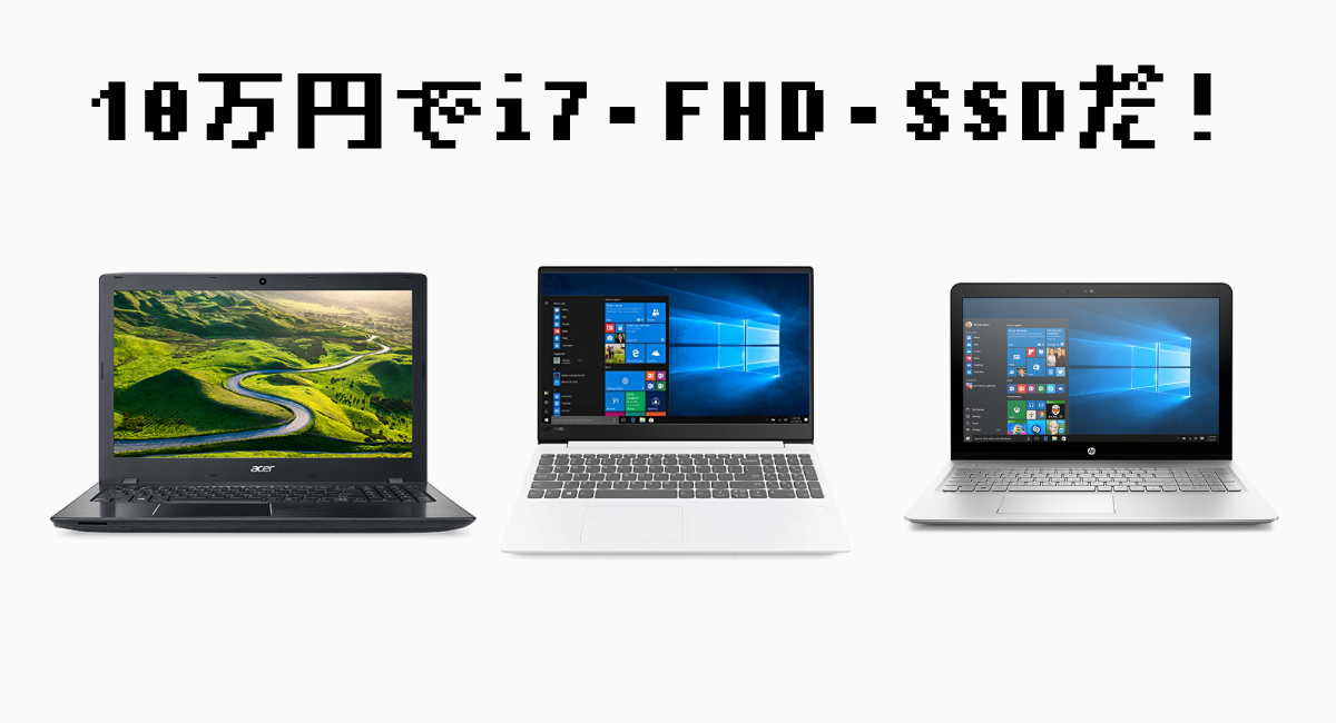 10万円でi7 × FHD × SSDなノートパソコンは3つ!