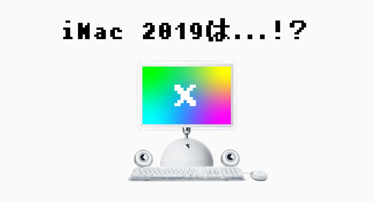『iMac 2019』の発売日は○○だっ!