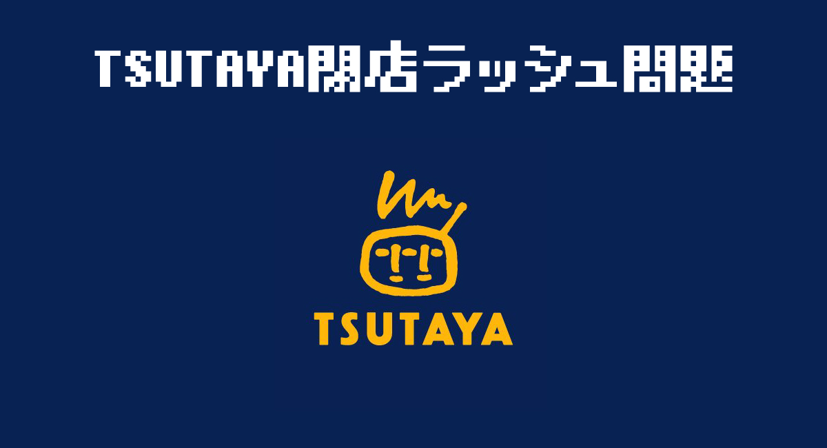 TSUTAYA閉店ラッシュ問題