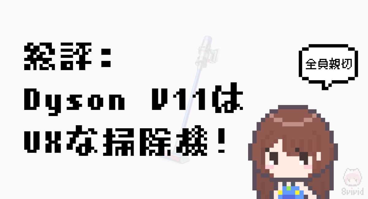"""総評「Dyson V11で掃除の""""ダルさ""""が開放された!」"""
