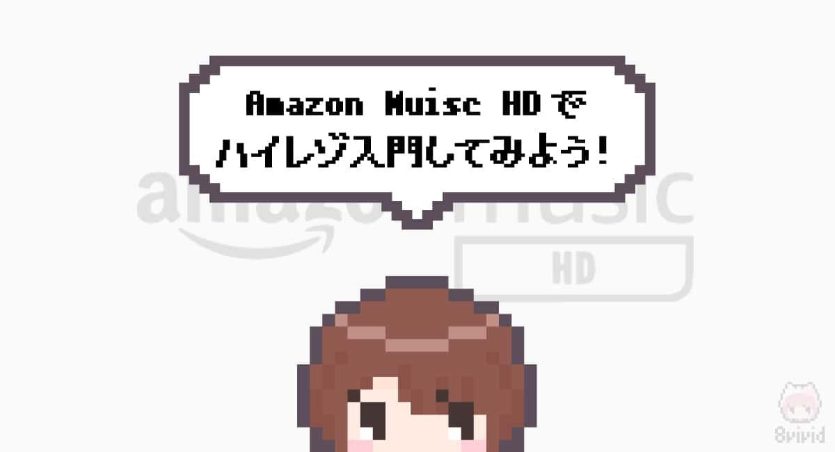 まとめ「Amazon Muisc HDでハイレゾ入門してみよう!」