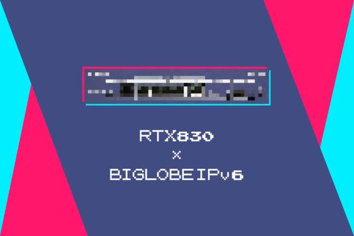 RTX830でBIGLOBEのv6プラス(IPv6オプション)を設定したら…地獄だった