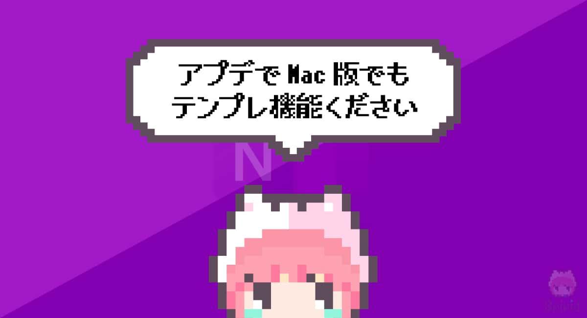 まとめ「アプデでMac版でもテンプレ機能ください」