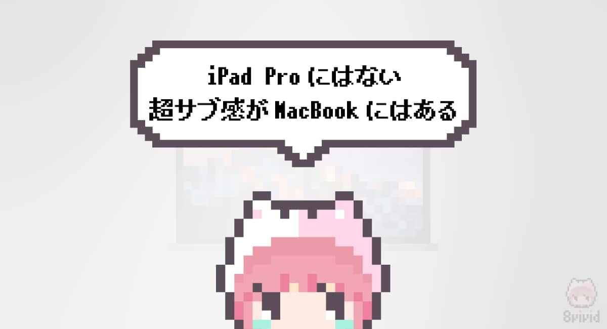 まとめ「iPad Proにはない超サブ感がMacBookにはある」