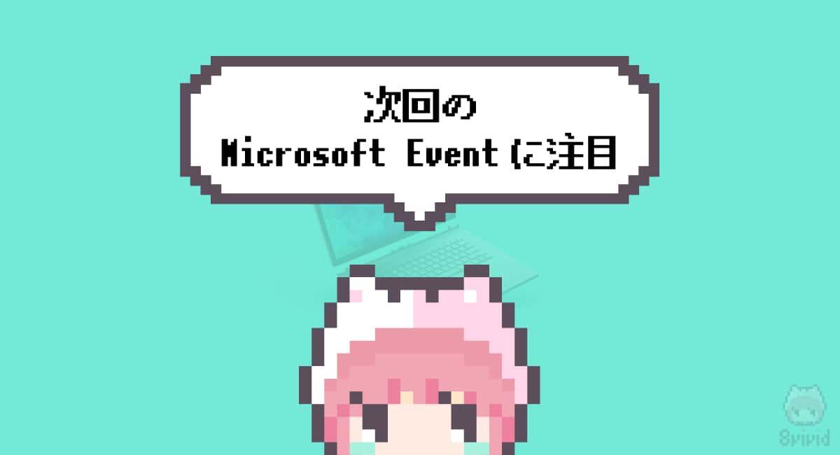 まとめ「次回のMicrosoft Eventに注目」