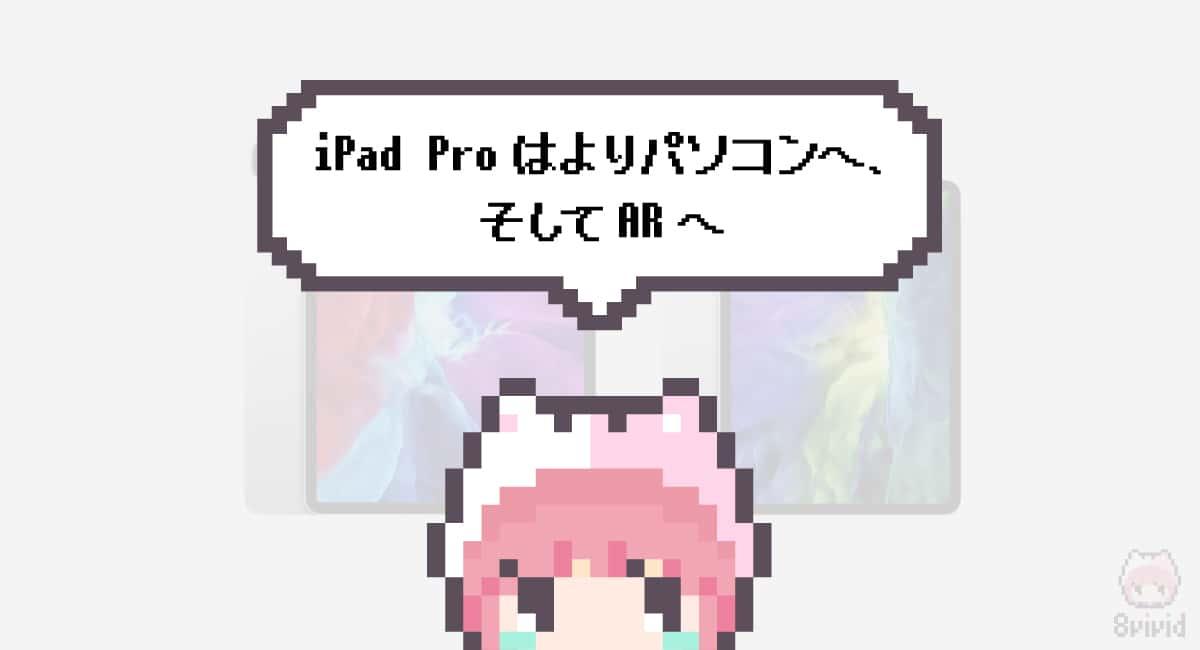 まとめ「iPad Proはよりパソコンへ、そしてARへ」