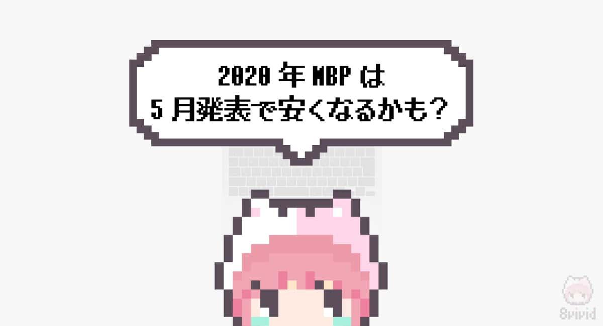 まとめ「2020年MBPは5月発表で安くなるかも?」