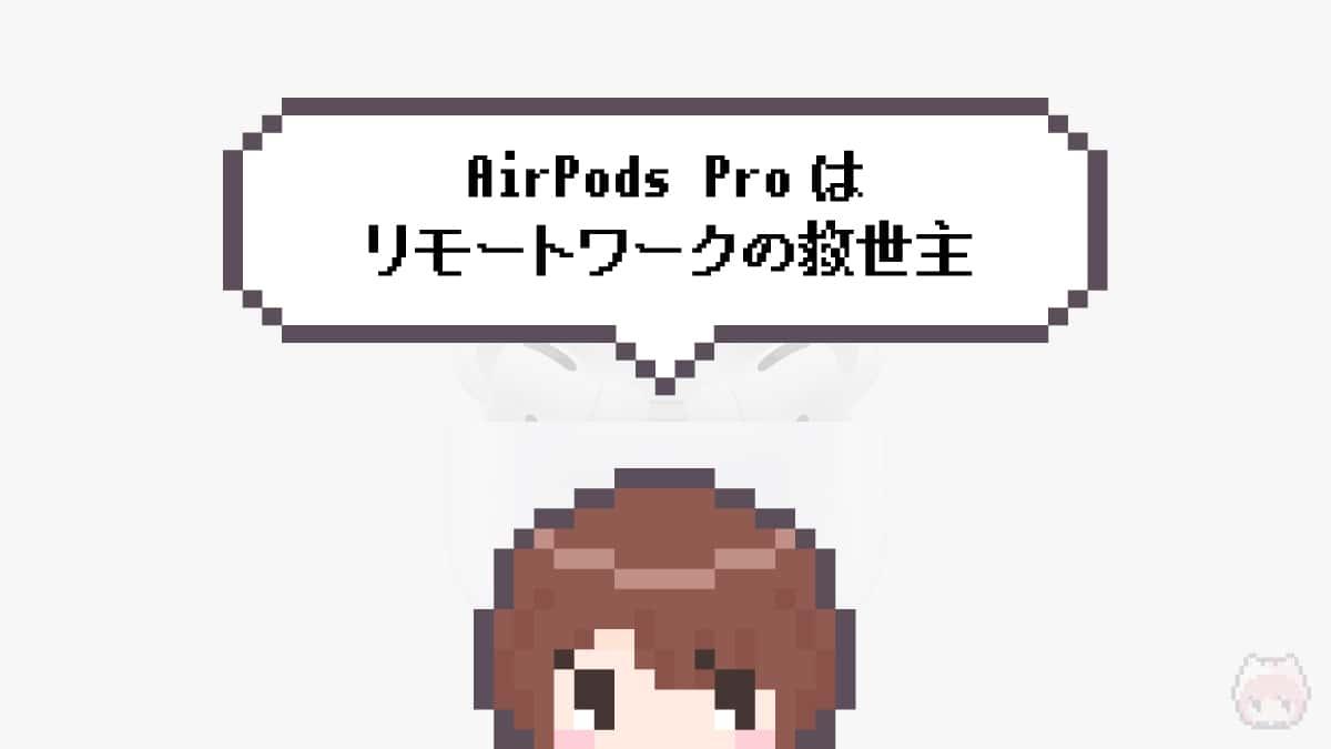 まとめ「AirPods Proはリモートワークの救世主」