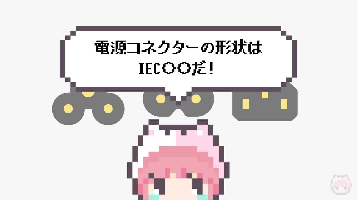 まとめ「電源コネクターの形状はIEC○○だ!」