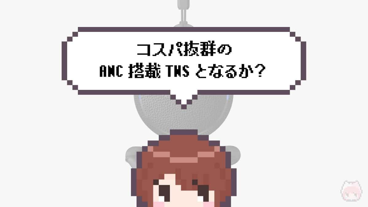 まとめ「コスパ抜群のANC搭載TWSとなるか?」