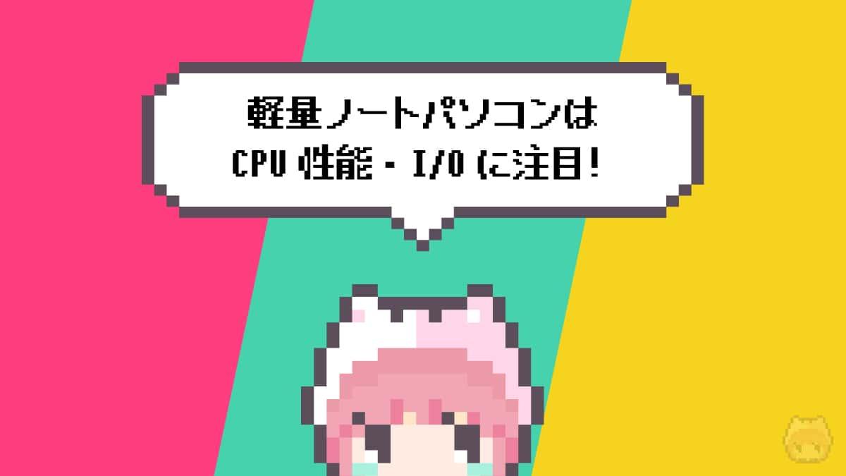 まとめ「軽量ノートパソコンはCPU性能・I/Oに注目!」