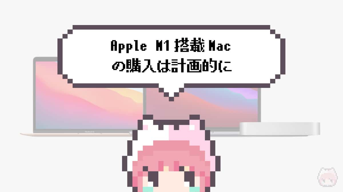 まとめ「Apple M1搭載Macの購入は計画的に」