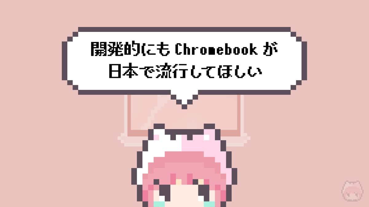 まとめ「開発的にもChromebookが日本で流行してほしい」