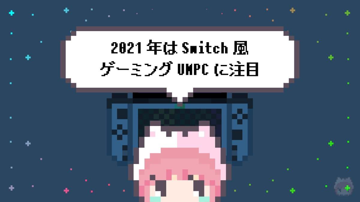 まとめ「2021年はSwitch風ゲーミングUMPCに注目」