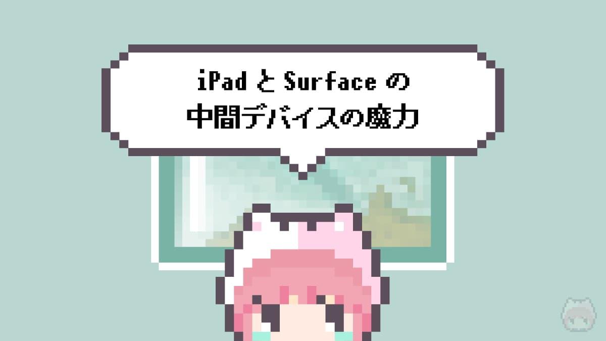 まとめ「iPadとSurfaceの中間デバイスの魔力」