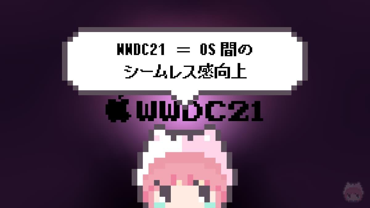WWDC21 = OS間のシームレス感向上