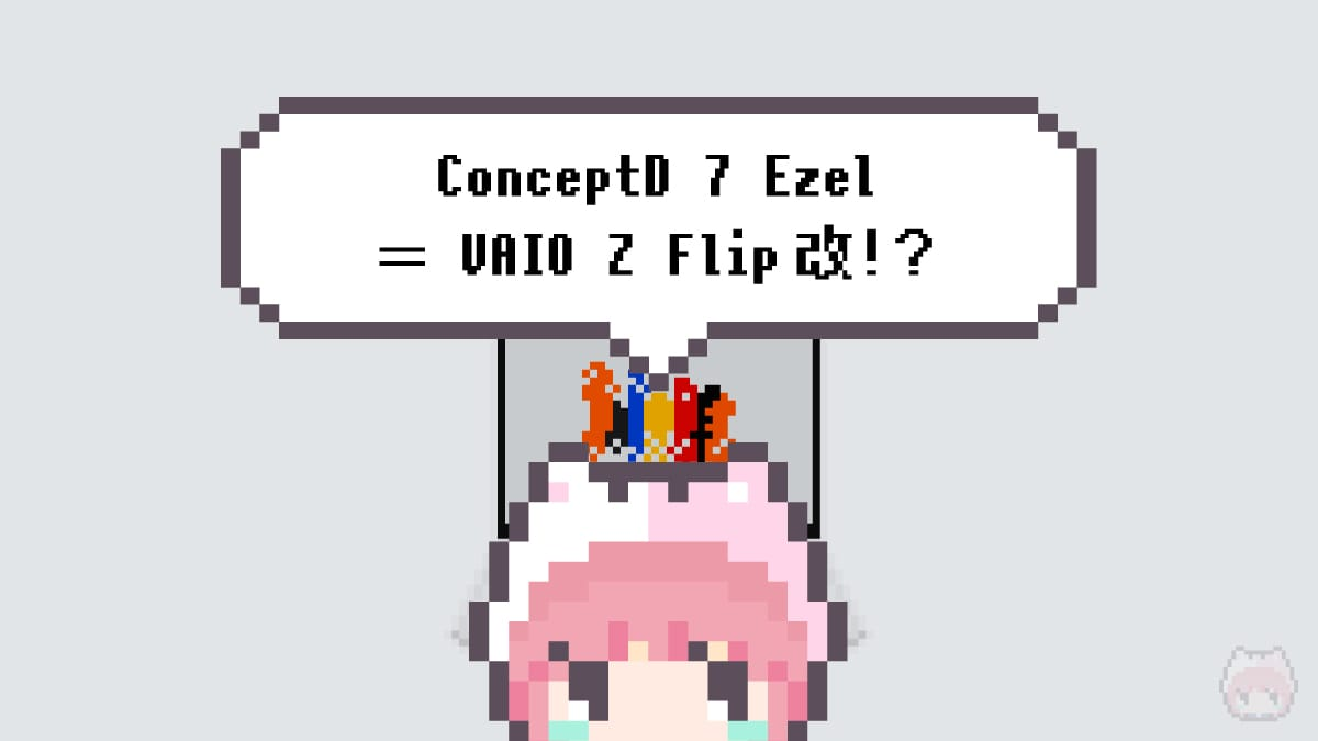 ConceptD 7 Ezel = VAIO Z Flip改!?
