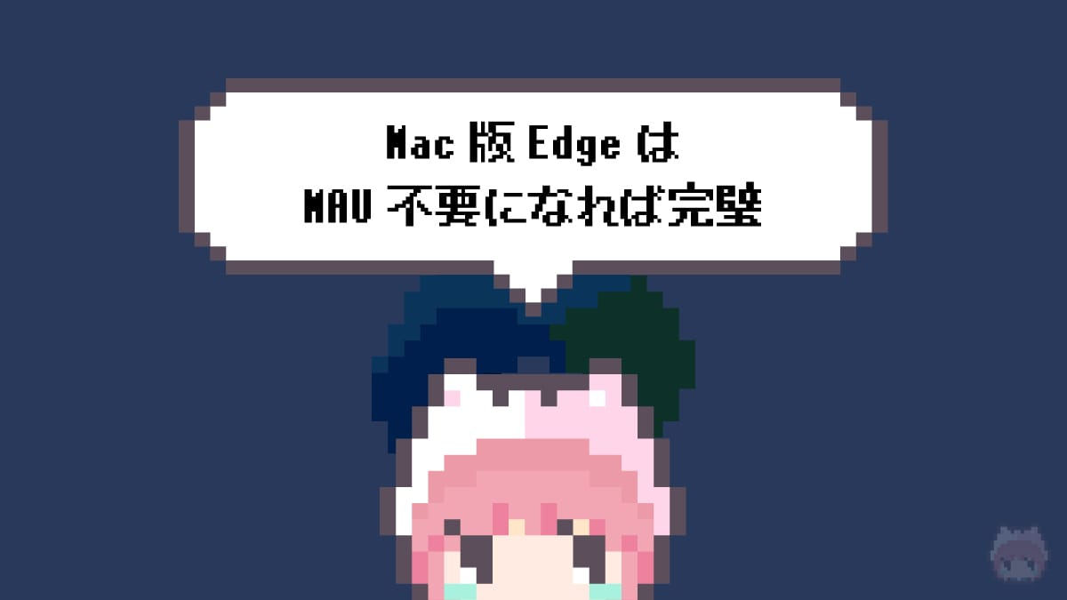 Mac版EdgeはMAU不要になれば完璧